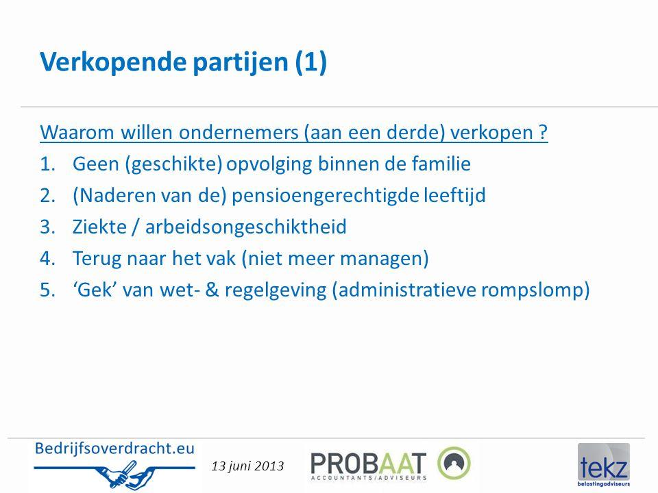 13 juni 2013 Verkopende partijen (1) Waarom willen ondernemers (aan een derde) verkopen ? 1.Geen (geschikte) opvolging binnen de familie 2.(Naderen va