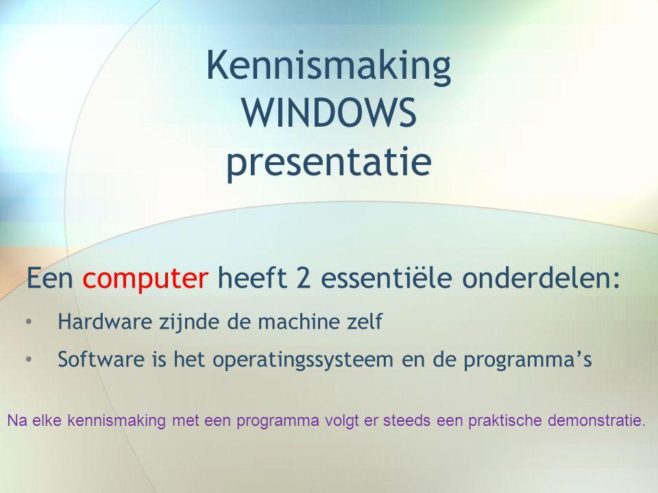 Kennismaking WINDOWS presentatie Een computer heeft 2 essentiële onderdelen: • Hardware zijnde de machine zelf • Software is het operatingssysteem en de programma's Na elke kennismaking met een programma volgt er steeds een praktische demonstratie.