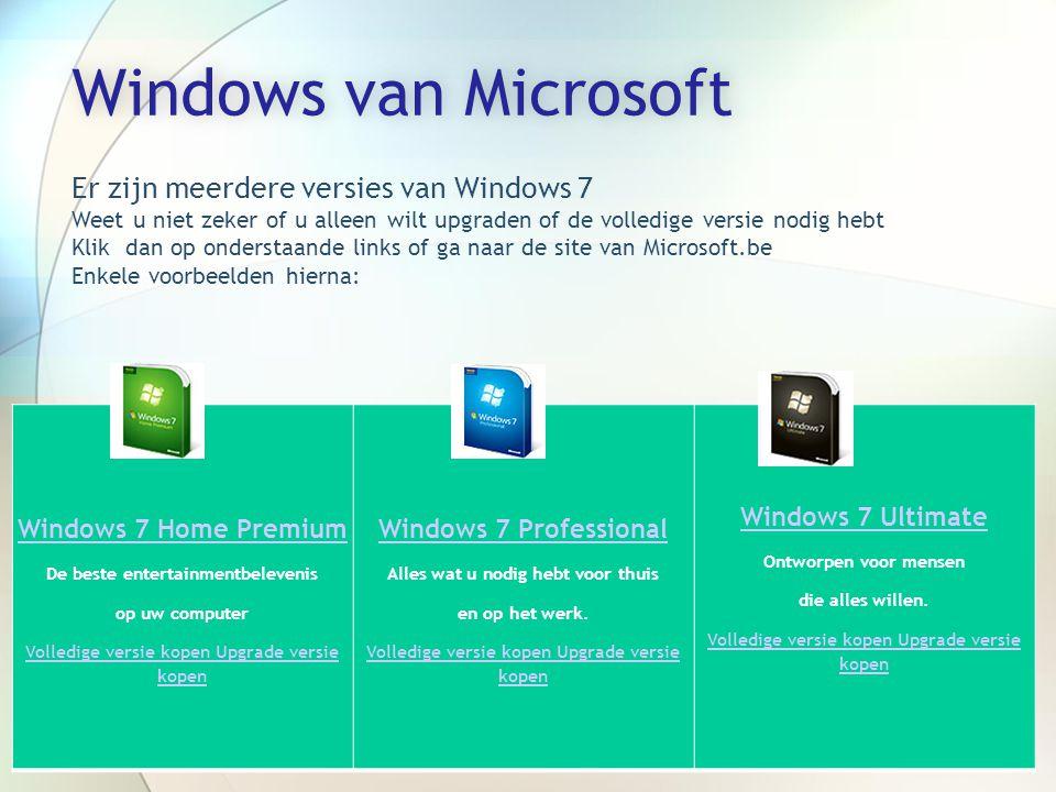 Windows van MicrosoftWindows van Microsoft Windows 7 Home Premium De beste entertainmentbelevenis op uw computer Volledige versie kopen Upgrade versie kopen Windows 7 Professional Alles wat u nodig hebt voor thuis en op het werk.