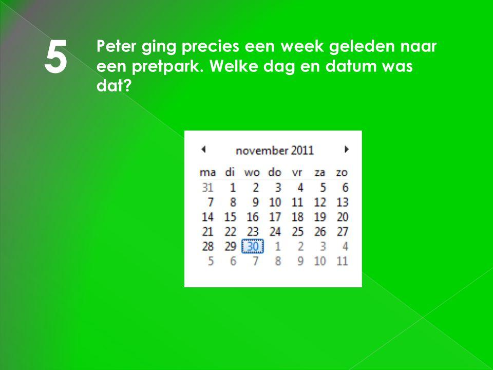 5 Peter ging precies een week geleden naar een pretpark. Welke dag en datum was dat?