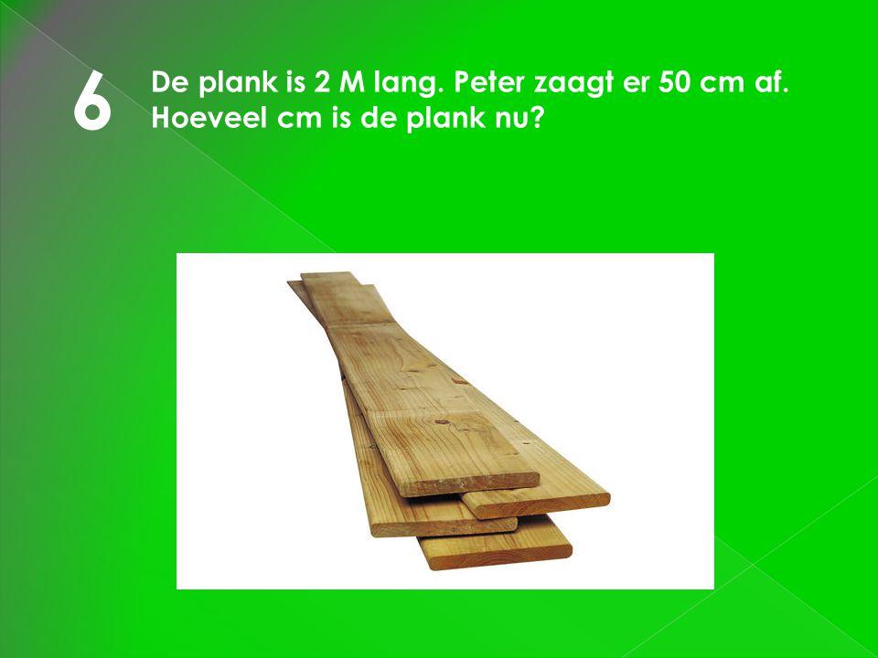 6 De plank is 2 M lang. Peter zaagt er 50 cm af. Hoeveel cm is de plank nu?