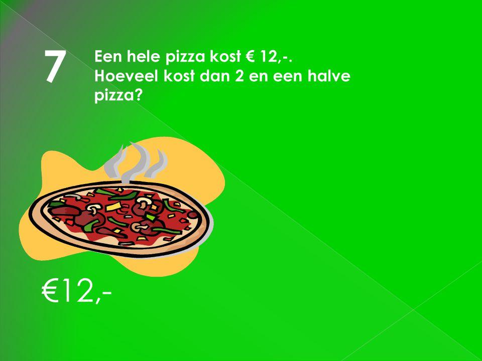 7 Een hele pizza kost € 12,-. Hoeveel kost dan 2 en een halve pizza? €12,-