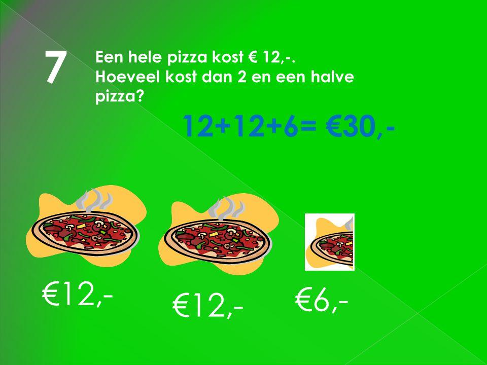 7 Een hele pizza kost € 12,-. Hoeveel kost dan 2 en een halve pizza? €12,- €6,- 12+12+6= €30,-
