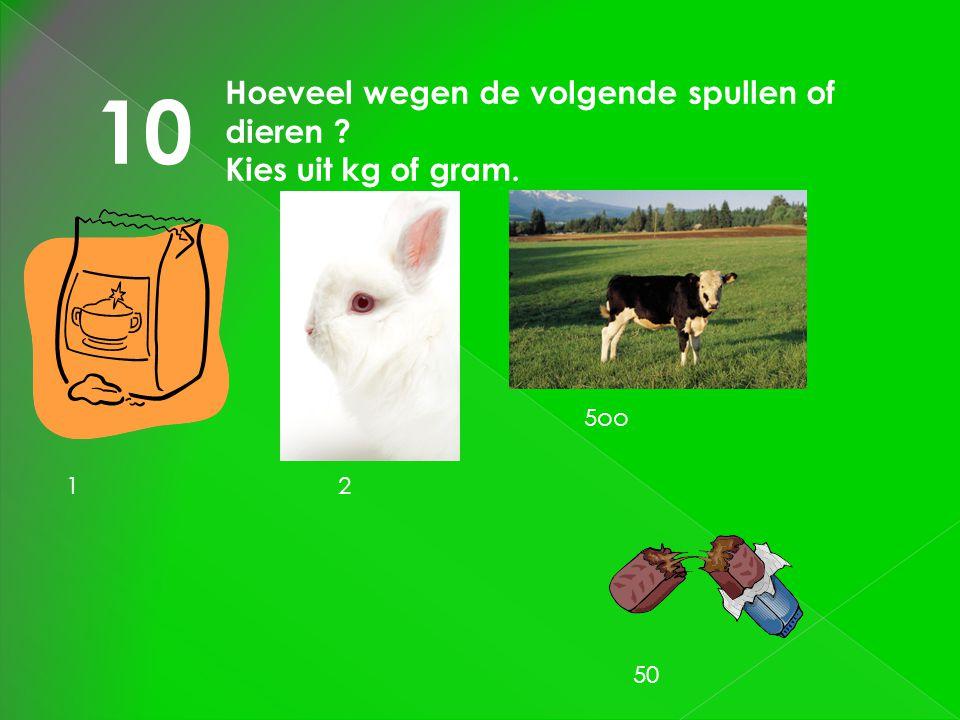 10 Hoeveel wegen de volgende spullen of dieren ? Kies uit kg of gram. 12 5oo 50