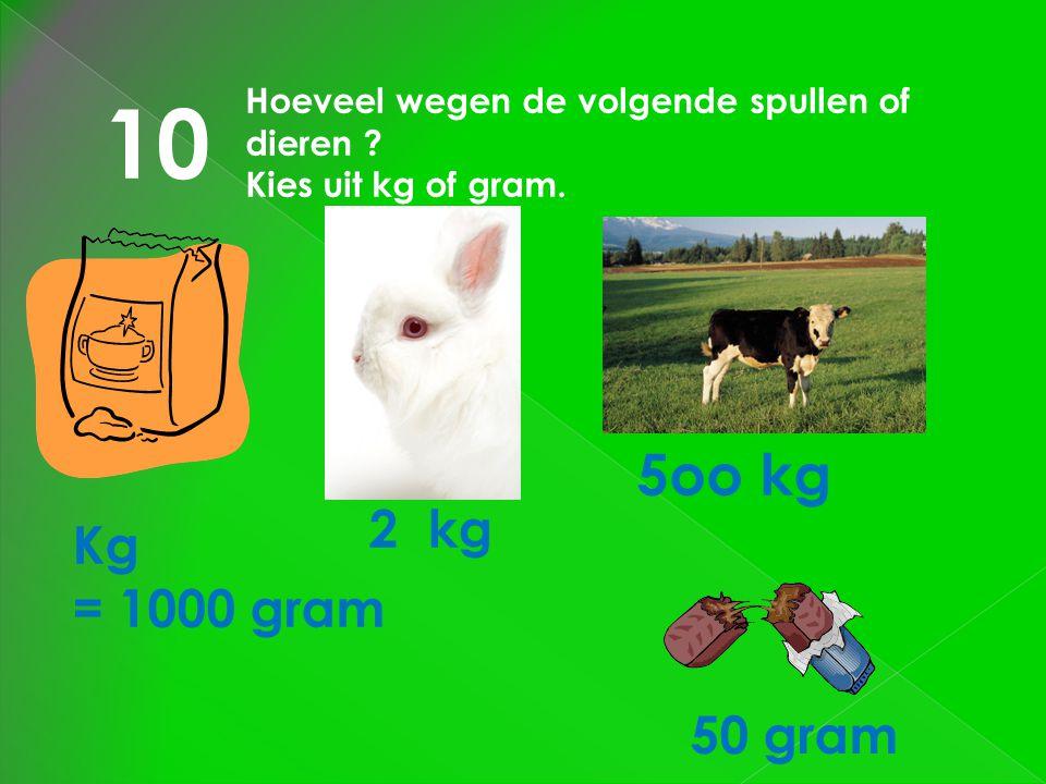 10 Hoeveel wegen de volgende spullen of dieren ? Kies uit kg of gram. Kg = 1000 gram 2 kg 5oo kg 50 gram