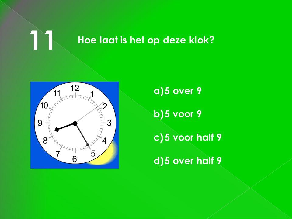 11 Hoe laat is het op deze klok? a)5 over 9 b)5 voor 9 c)5 voor half 9 d)5 over half 9