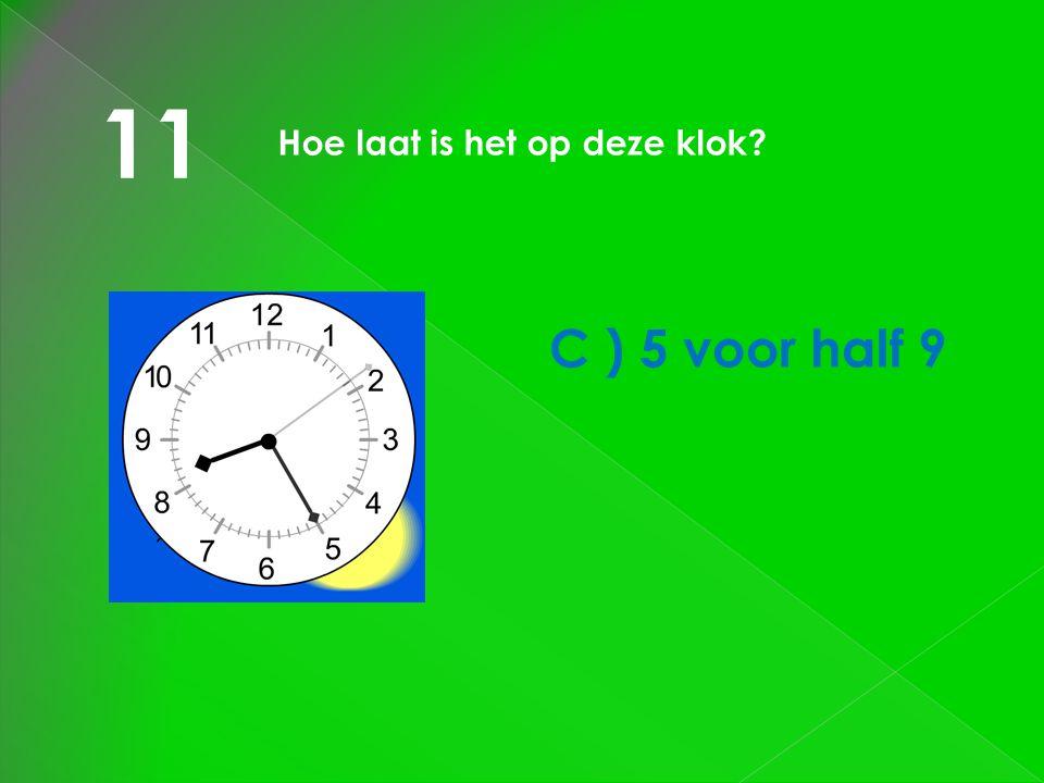 11 Hoe laat is het op deze klok? C ) 5 voor half 9