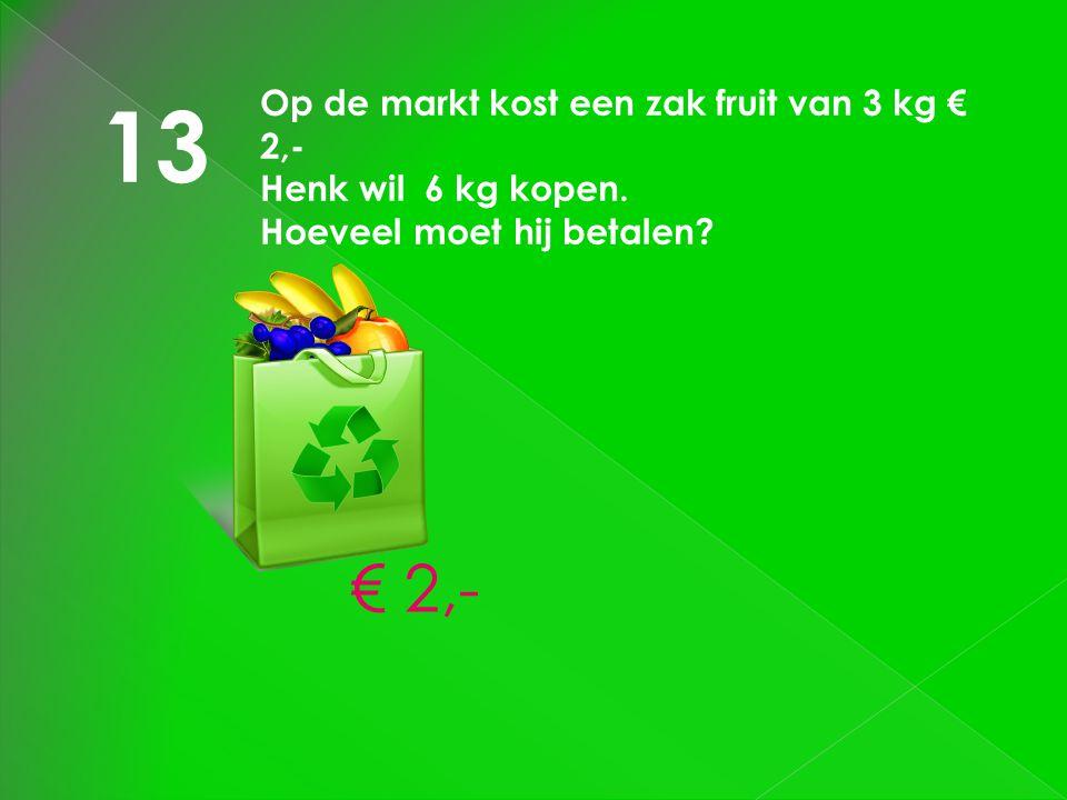 13 Op de markt kost een zak fruit van 3 kg € 2,- Henk wil 6 kg kopen. Hoeveel moet hij betalen? € 2,-