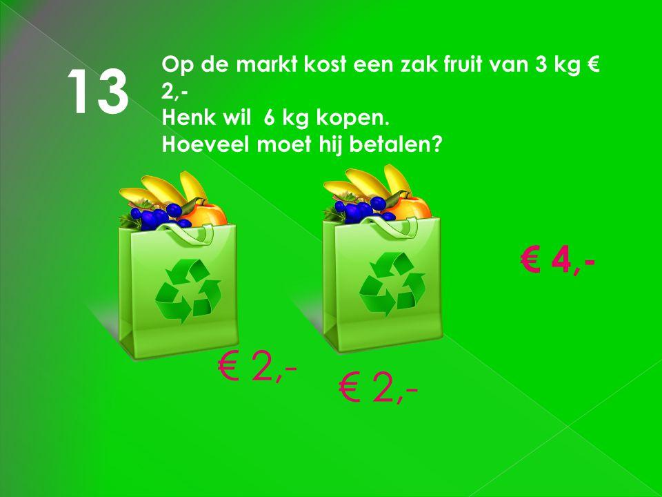 13 Op de markt kost een zak fruit van 3 kg € 2,- Henk wil 6 kg kopen. Hoeveel moet hij betalen? € 2,- € 4,-