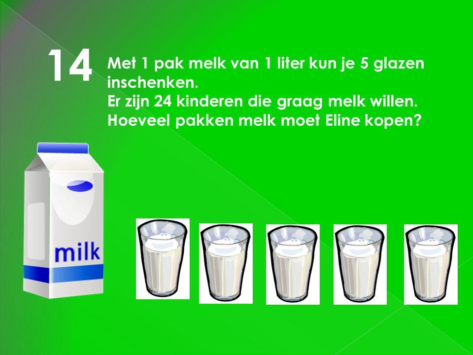 14 Met 1 pak melk van 1 liter kun je 5 glazen inschenken. Er zijn 24 kinderen die graag melk willen. Hoeveel pakken melk moet Eline kopen?