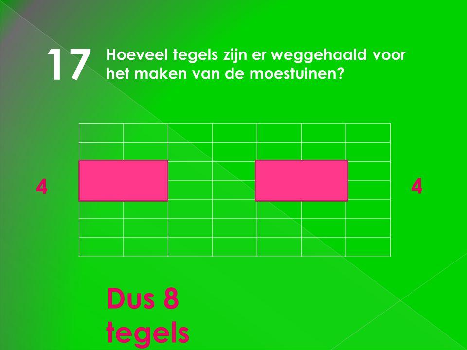 17 Hoeveel tegels zijn er weggehaald voor het maken van de moestuinen? 4 4 Dus 8 tegels