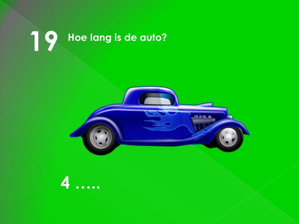 19 Hoe lang is de auto? 4 …..