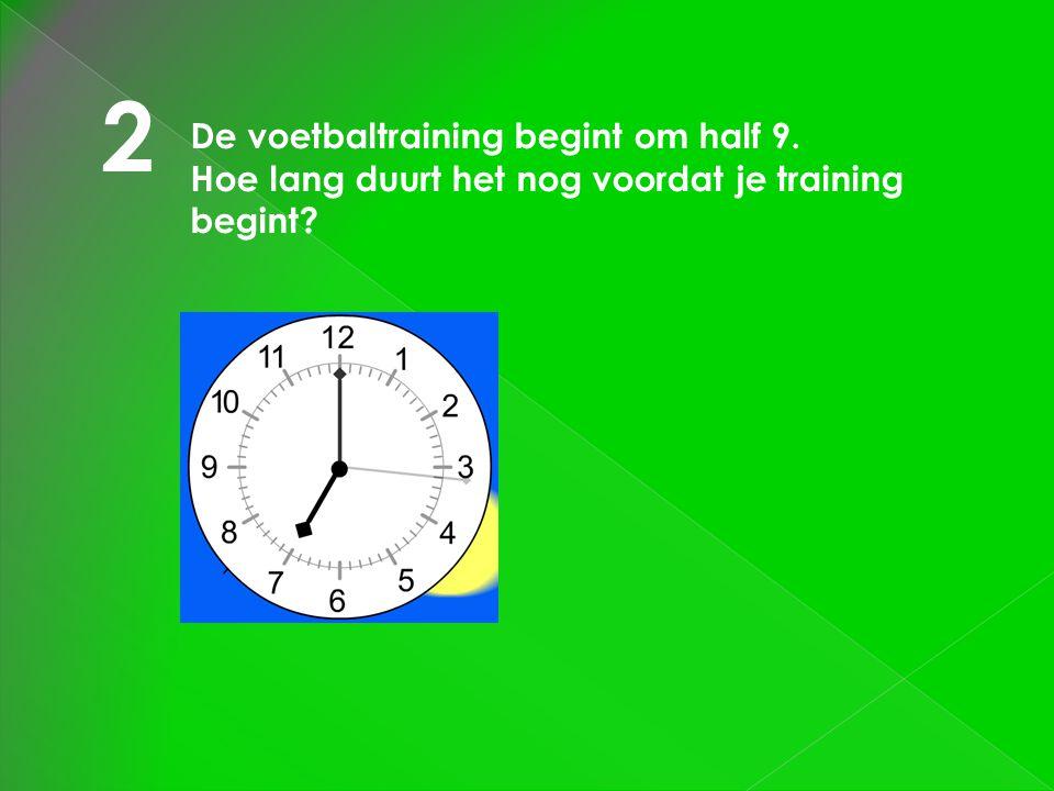 2 De voetbaltraining begint om half 9. Hoe lang duurt het nog voordat je training begint?