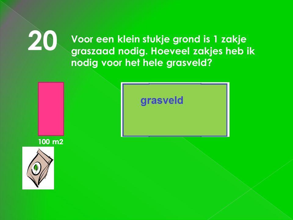 20 100 m2 Voor een klein stukje grond is 1 zakje graszaad nodig. Hoeveel zakjes heb ik nodig voor het hele grasveld? grasveld