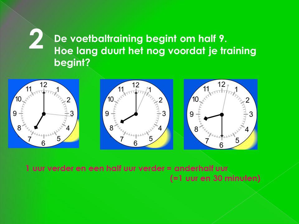 2 De voetbaltraining begint om half 9. Hoe lang duurt het nog voordat je training begint? 1 uur verder en een half uur verder = anderhalf uur (=1 uur