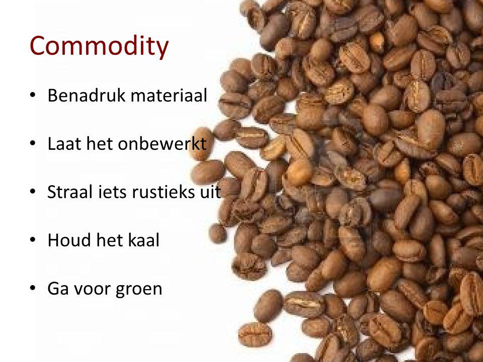 Commodity • Benadruk materiaal • Laat het onbewerkt • Straal iets rustieks uit • Houd het kaal • Ga voor groen