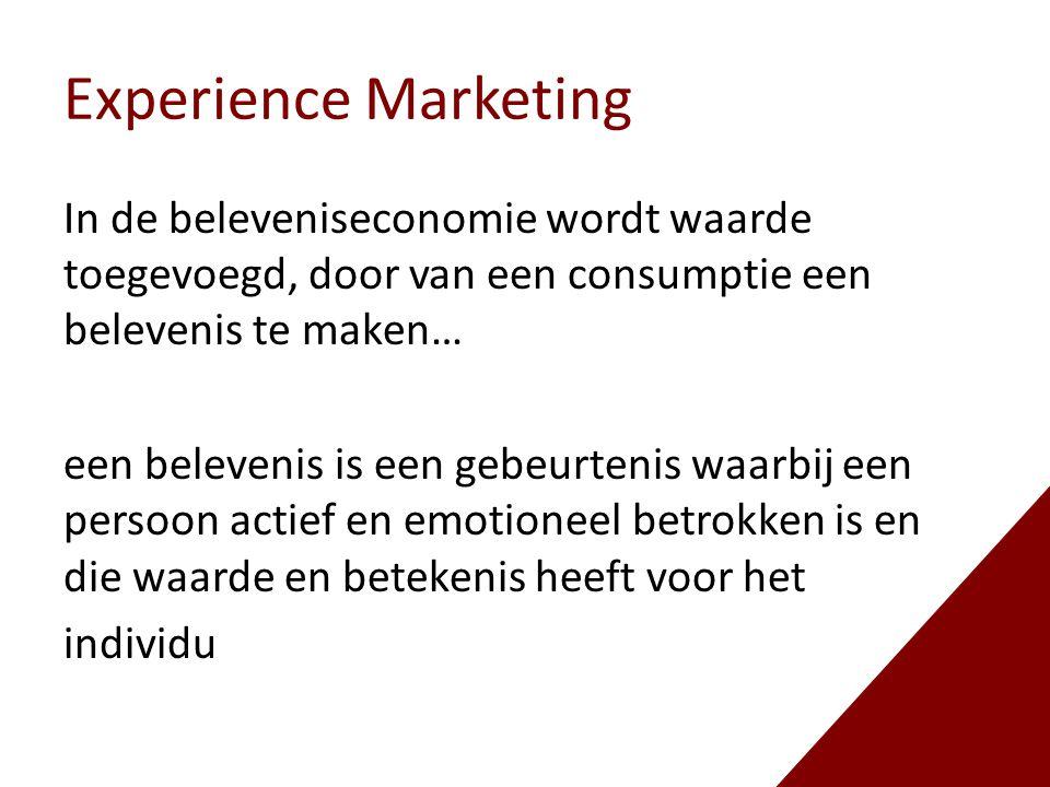Experience Marketing In de beleveniseconomie wordt waarde toegevoegd, door van een consumptie een belevenis te maken… een belevenis is een gebeurtenis waarbij een persoon actief en emotioneel betrokken is en die waarde en betekenis heeft voor het individu