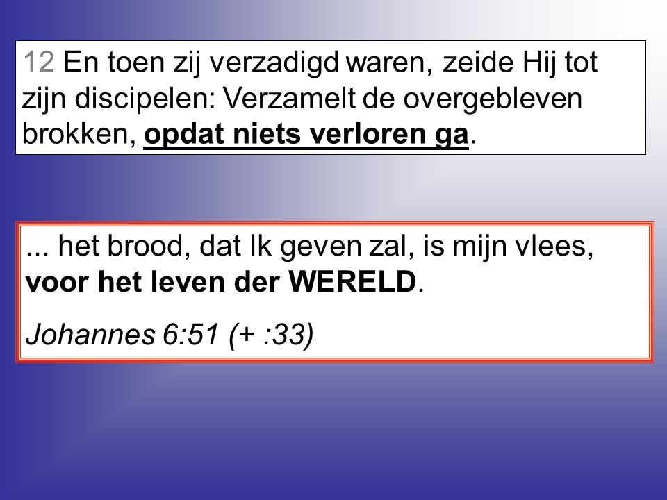 12 En toen zij verzadigd waren, zeide Hij tot zijn discipelen: Verzamelt de overgebleven brokken, opdat niets verloren ga....