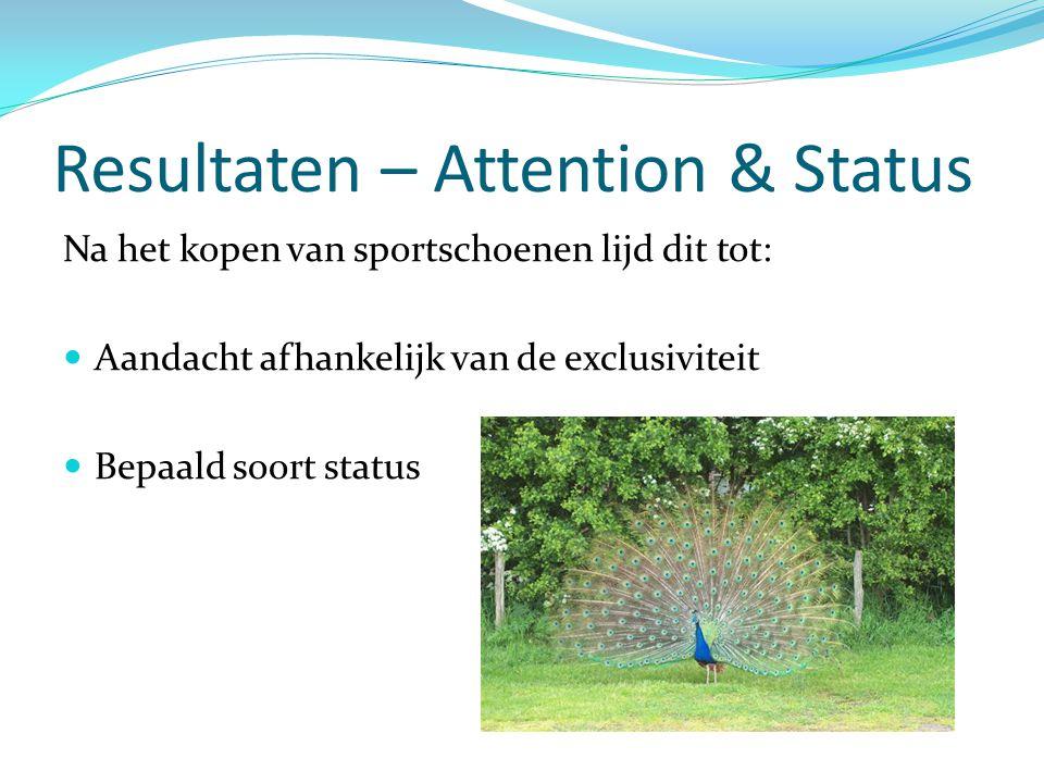 Resultaten – Attention & Status Na het kopen van sportschoenen lijd dit tot:  Aandacht afhankelijk van de exclusiviteit  Bepaald soort status