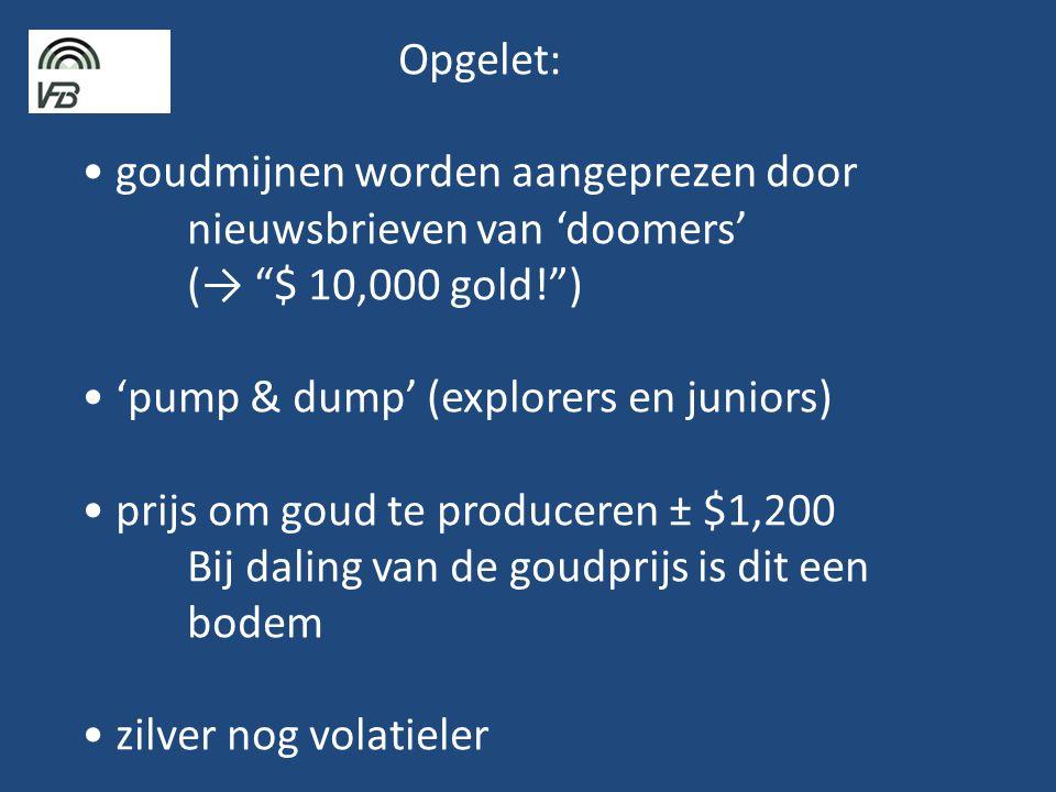 Opgelet: • goudmijnen worden aangeprezen door nieuwsbrieven van 'doomers' (→ $ 10,000 gold! ) • 'pump & dump' (explorers en juniors) • prijs om goud te produceren ± $1,200 Bij daling van de goudprijs is dit een bodem • zilver nog volatieler
