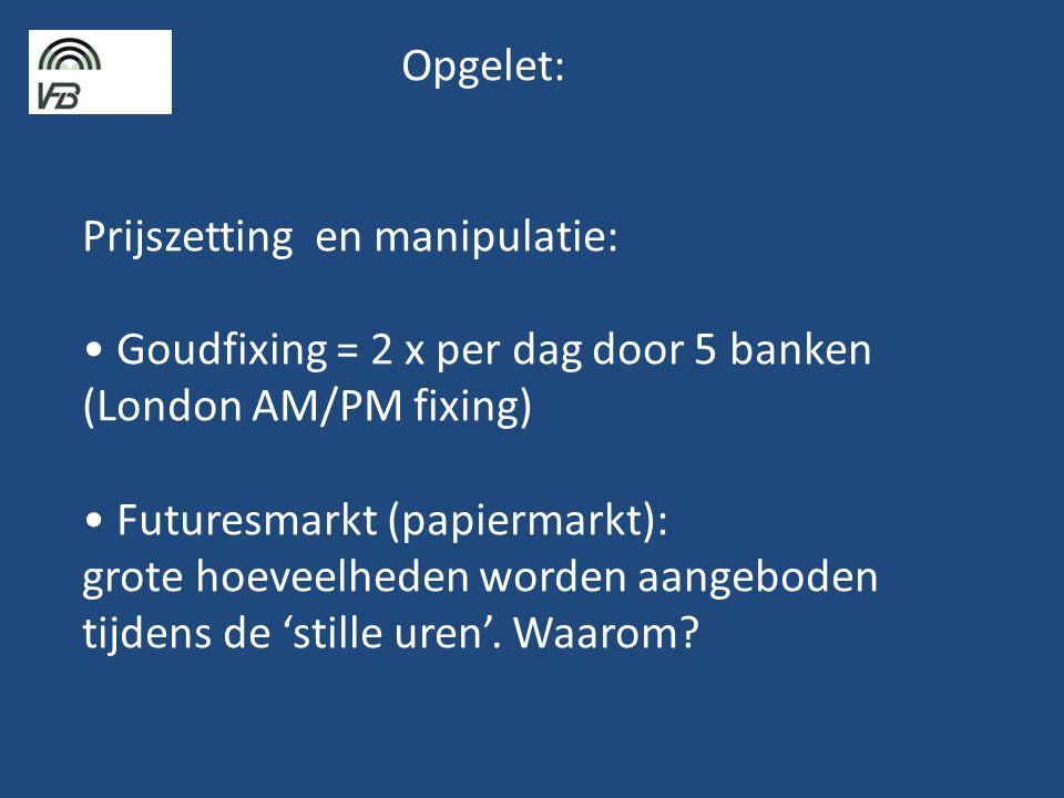 Opgelet: Prijszetting en manipulatie: • Goudfixing = 2 x per dag door 5 banken (London AM/PM fixing) • Futuresmarkt (papiermarkt): grote hoeveelheden worden aangeboden tijdens de 'stille uren'.