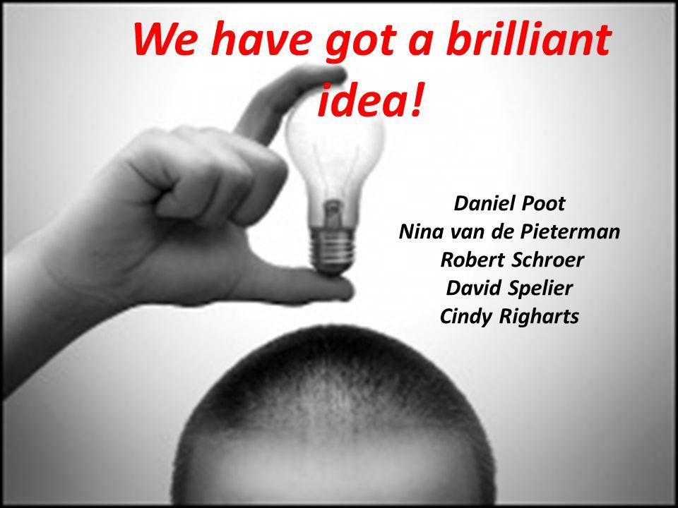 We have got a brilliant idea! Daniel Poot Nina van de Pieterman Robert Schroer David Spelier Cindy Righarts