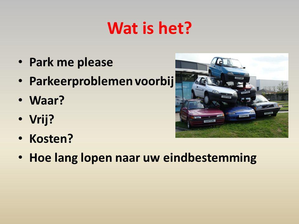 Wat is het? • Park me please • Parkeerproblemen voorbij • Waar? • Vrij? • Kosten? • Hoe lang lopen naar uw eindbestemming
