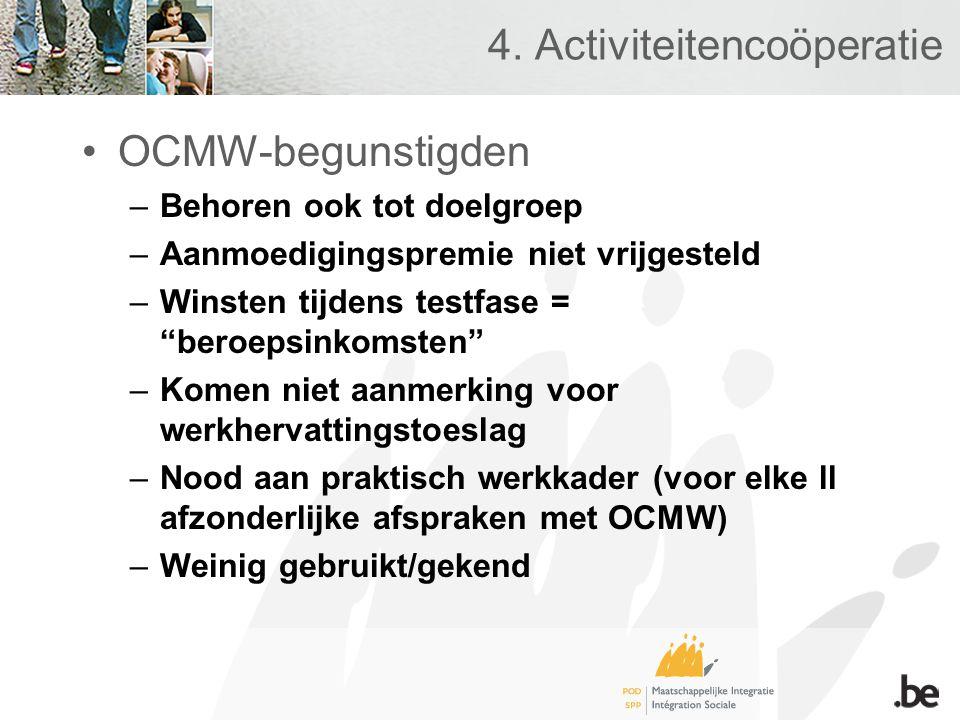 """4. Activiteitencoöperatie •OCMW-begunstigden –Behoren ook tot doelgroep –Aanmoedigingspremie niet vrijgesteld –Winsten tijdens testfase = """"beroepsinko"""