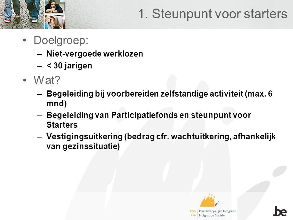 1. Steunpunt voor starters •Doelgroep: –Niet-vergoede werklozen –< 30 jarigen •Wat? –Begeleiding bij voorbereiden zelfstandige activiteit (max. 6 mnd)