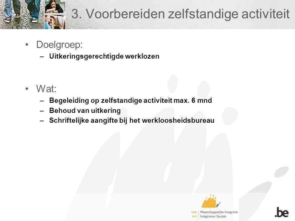 3. Voorbereiden zelfstandige activiteit •Doelgroep: –Uitkeringsgerechtigde werklozen •Wat: –Begeleiding op zelfstandige activiteit max. 6 mnd –Behoud