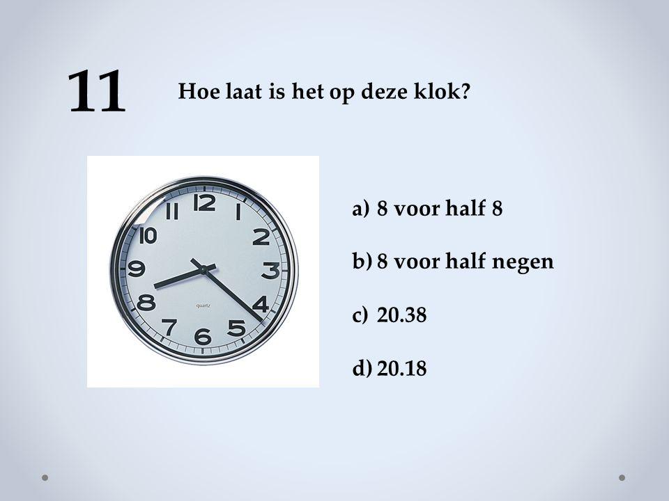 11 Hoe laat is het op deze klok? a)8 voor half 8 b)8 voor half negen c)20.38 d)20.18