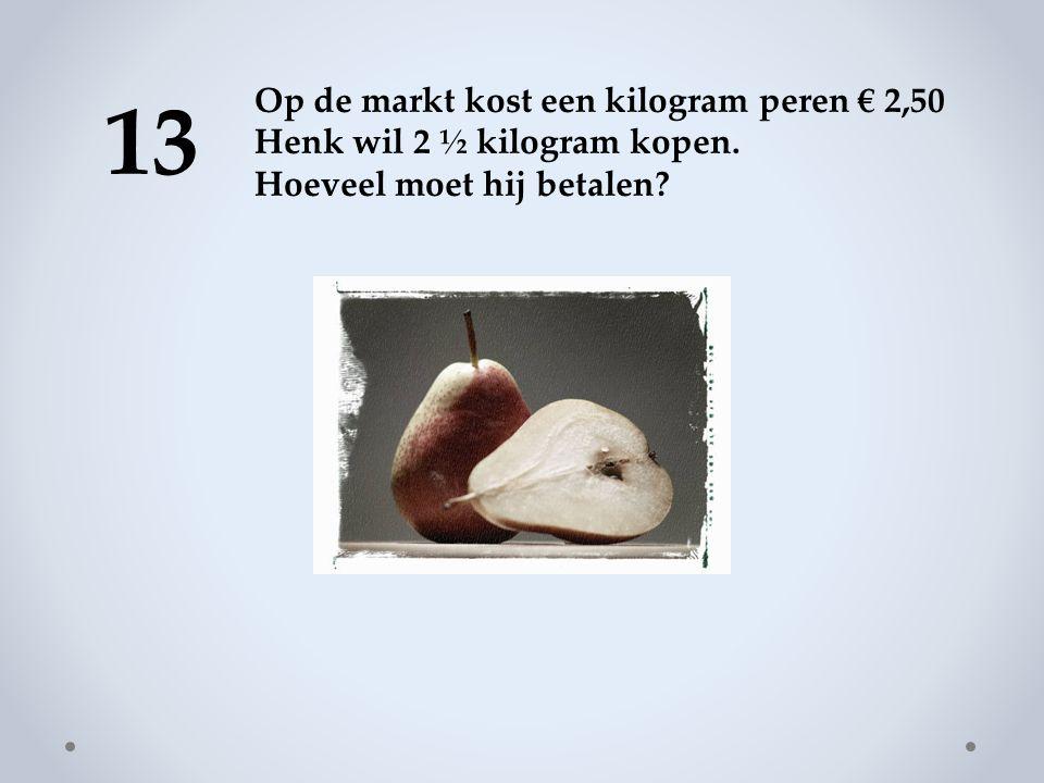 13 Op de markt kost een kilogram peren € 2,50 Henk wil 2 ½ kilogram kopen.