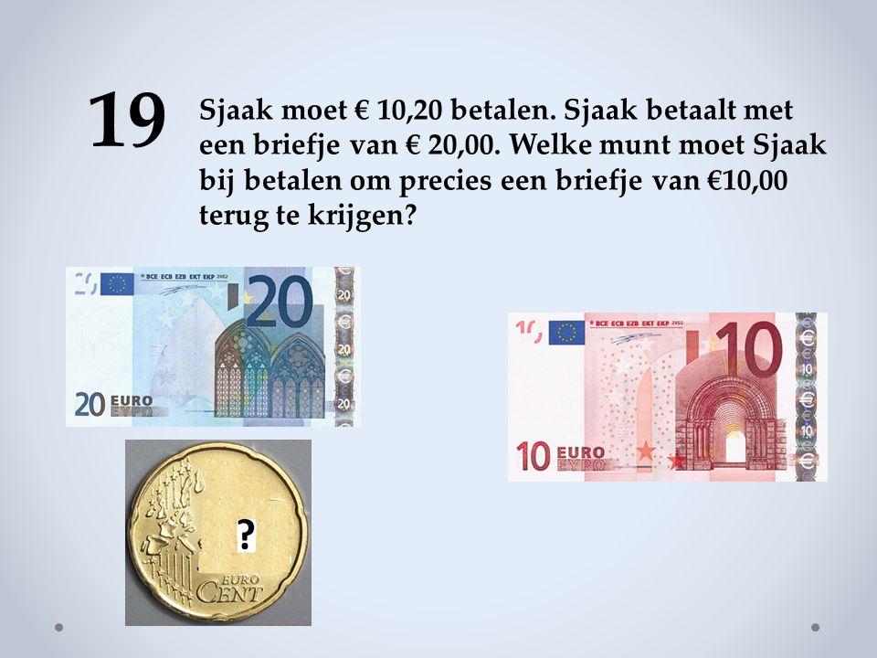 19 Sjaak moet € 10,20 betalen.Sjaak betaalt met een briefje van € 20,00.