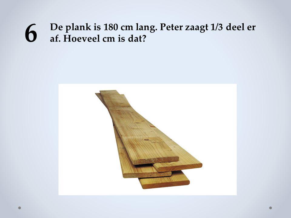 6 De plank is 180 cm lang. Peter zaagt 1/3 deel er af. Hoeveel cm is dat?