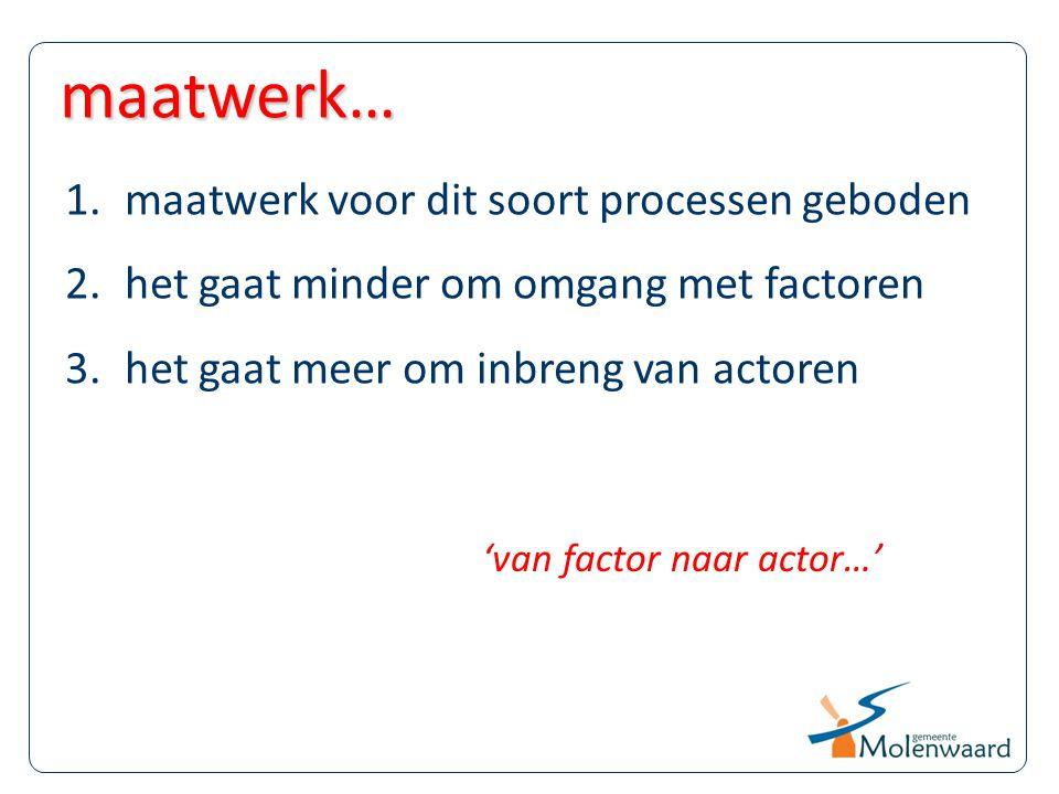 1.maatwerk voor dit soort processen geboden 2.het gaat minder om omgang met factoren 3.het gaat meer om inbreng van actoren maatwerk… 'van factor naar