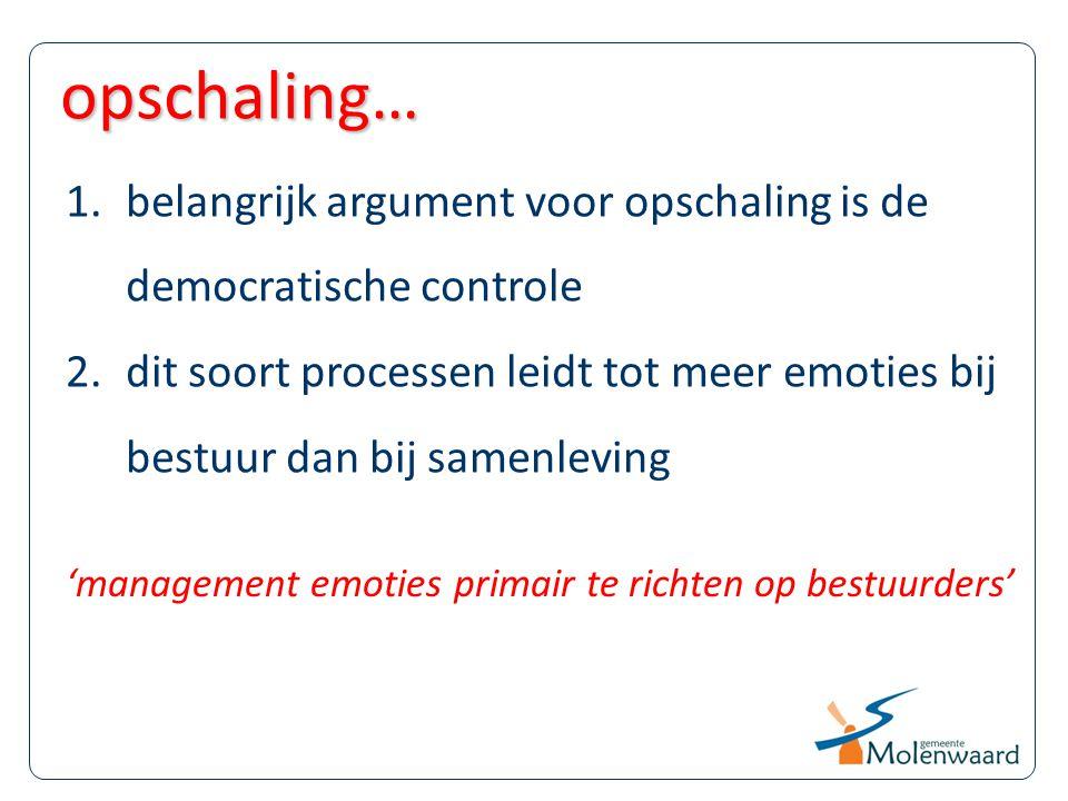 1.belangrijk argument voor opschaling is de democratische controle 2.dit soort processen leidt tot meer emoties bij bestuur dan bij samenleving opscha