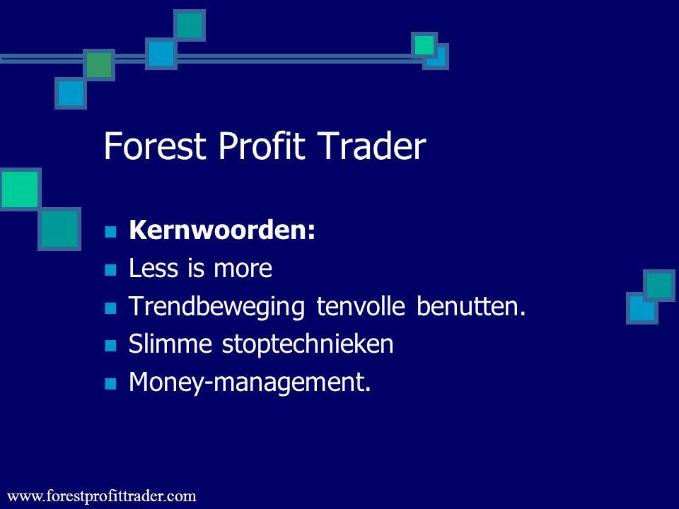 Forest Profit Trader  Kernwoorden:  Less is more  Trendbeweging tenvolle benutten.  Slimme stoptechnieken  Money-management. www.forestprofittrad