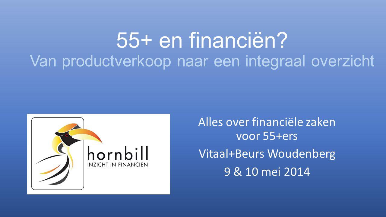 55+ en financiën? Van productverkoop naar een integraal overzicht Alles over financiële zaken voor 55+ers Vitaal+Beurs Woudenberg 9 & 10 mei 2014