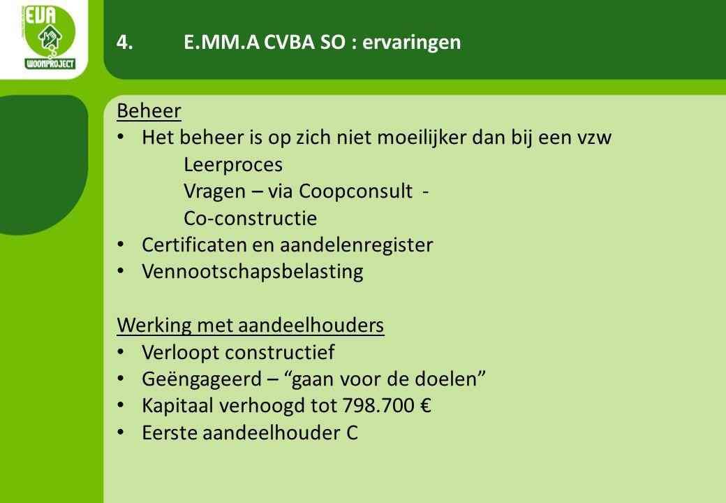 4.E.MM.A CVBA SO : ervaringen Beheer • Het beheer is op zich niet moeilijker dan bij een vzw Leerproces Vragen – via Coopconsult - Co-constructie • Certificaten en aandelenregister • Vennootschapsbelasting Werking met aandeelhouders • Verloopt constructief • Geëngageerd – gaan voor de doelen • Kapitaal verhoogd tot 798.700 € • Eerste aandeelhouder C