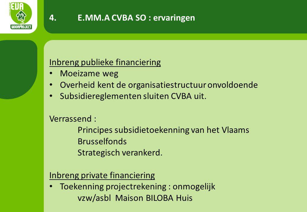 4.E.MM.A CVBA SO : ervaringen Inbreng publieke financiering • Moeizame weg • Overheid kent de organisatiestructuur onvoldoende • Subsidiereglementen sluiten CVBA uit.