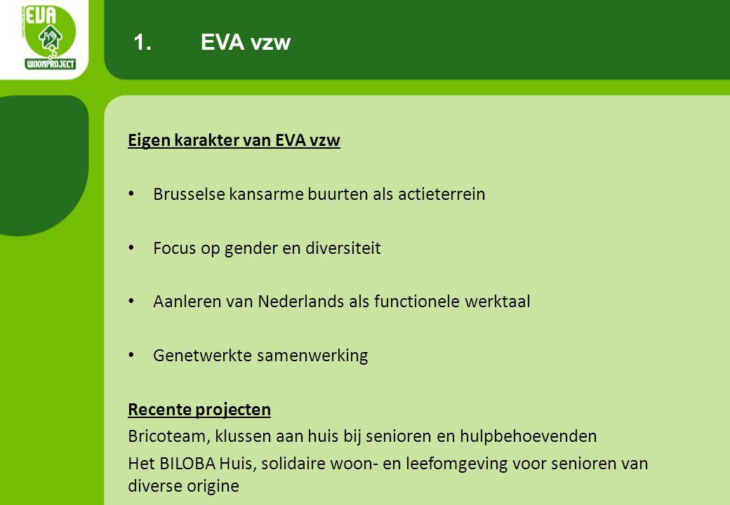 Eigen karakter van EVA vzw • Brusselse kansarme buurten als actieterrein • Focus op gender en diversiteit • Aanleren van Nederlands als functionele werktaal • Genetwerkte samenwerking Recente projecten Bricoteam, klussen aan huis bij senioren en hulpbehoevenden Het BILOBA Huis, solidaire woon- en leefomgeving voor senioren van diverse origine 1.EVA vzw