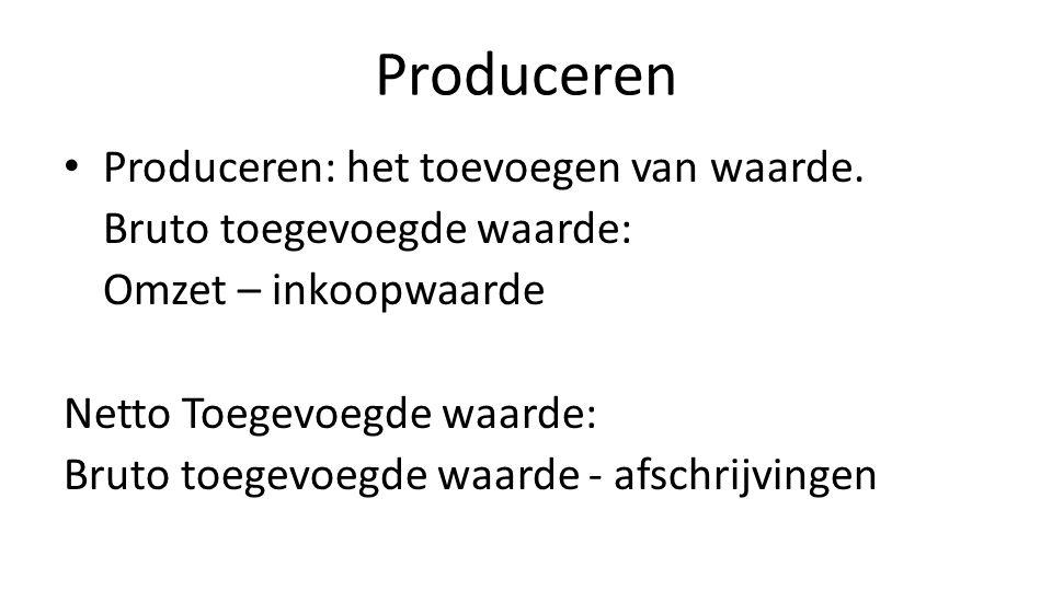 Produceren • Produceren: het toevoegen van waarde. Bruto toegevoegde waarde: Omzet – inkoopwaarde Netto Toegevoegde waarde: Bruto toegevoegde waarde -