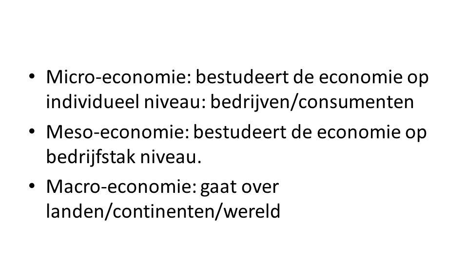 • Micro-economie: bestudeert de economie op individueel niveau: bedrijven/consumenten • Meso-economie: bestudeert de economie op bedrijfstak niveau. •