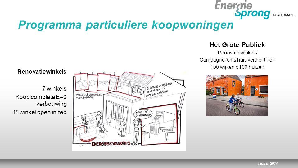 januari 2014 Renovatiewinkels 7 winkels Koop complete E=0 verbouwing 1 e winkel open in feb Het Grote Publiek Renovatiewinkels Campagne 'Ons huis verdient het' 100 wijken x 100 huizen Programma particuliere koopwoningen