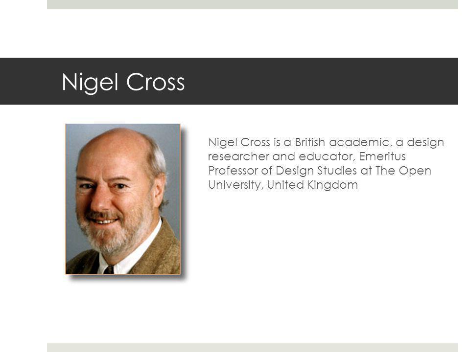 Nigel Cross Nigel Cross is a British academic, a design researcher and educator, Emeritus Professor of Design Studies at The Open University, United K