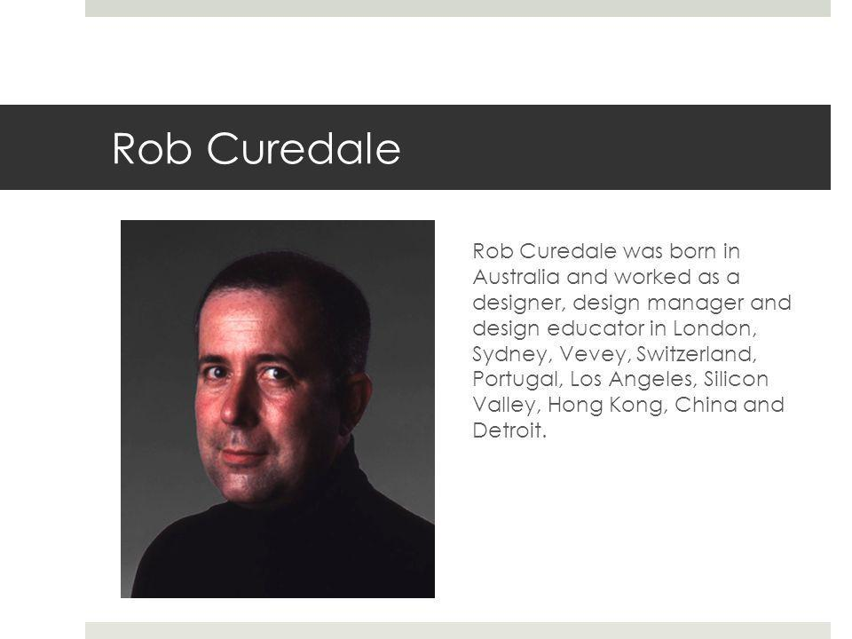 Rob Curedale Rob Curedale was born in Australia and worked as a designer, design manager and design educator in London, Sydney, Vevey, Switzerland, Po