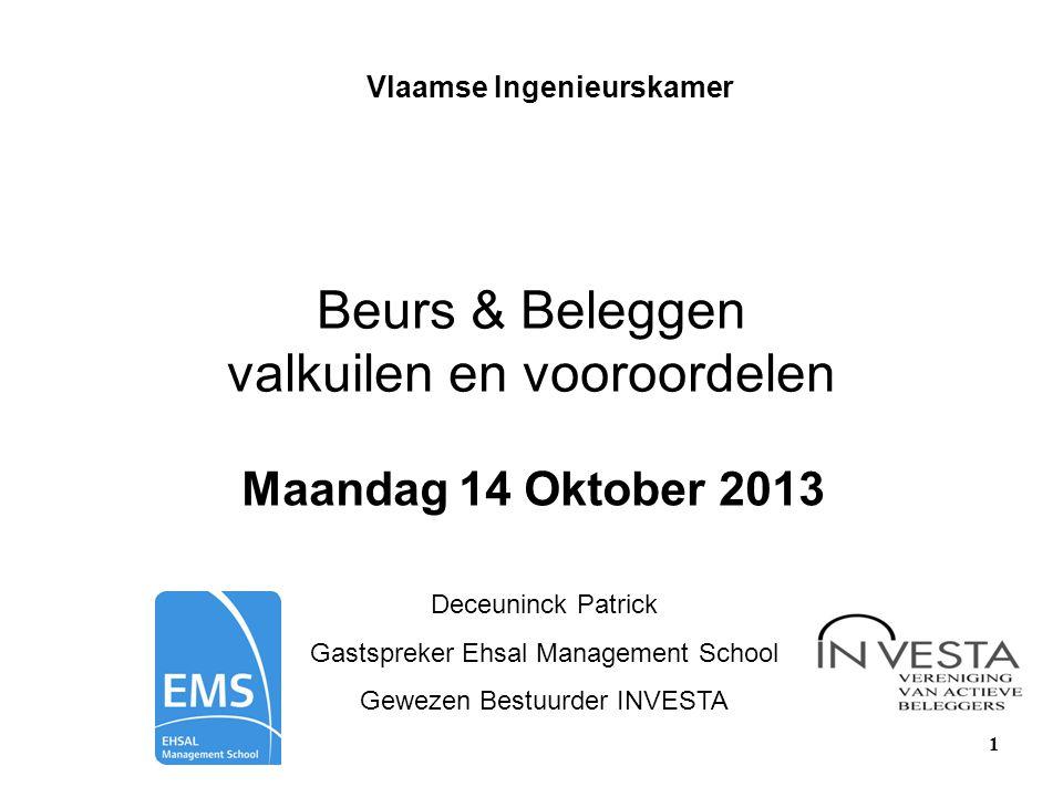 1 Beurs & Beleggen valkuilen en vooroordelen Maandag 14 Oktober 2013 Deceuninck Patrick Gastspreker Ehsal Management School Gewezen Bestuurder INVESTA