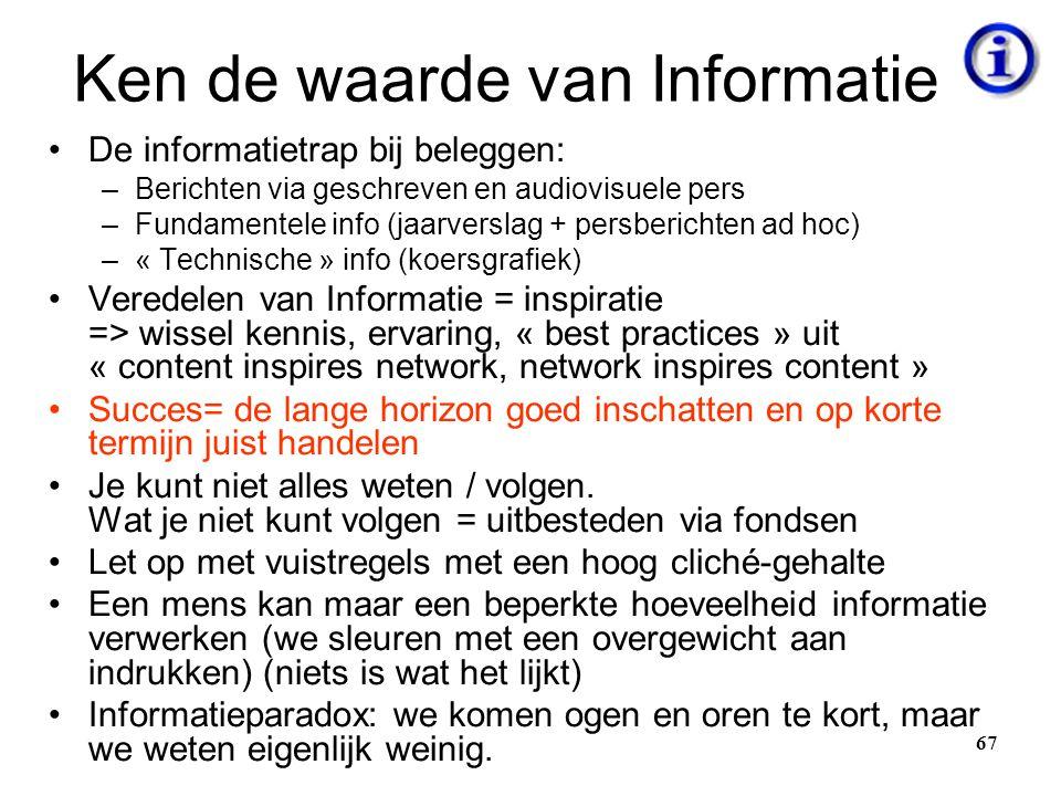 67 Ken de waarde van Informatie •De informatietrap bij beleggen: –Berichten via geschreven en audiovisuele pers –Fundamentele info (jaarverslag + pers