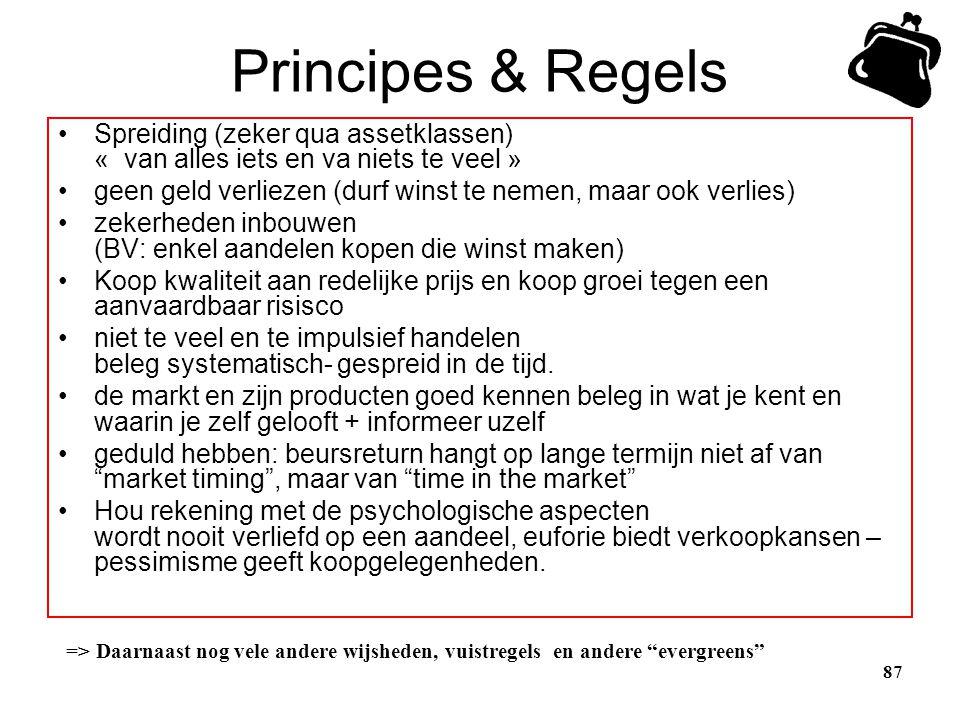 87 Principes & Regels •Spreiding (zeker qua assetklassen) « van alles iets en va niets te veel » •geen geld verliezen (durf winst te nemen, maar ook v