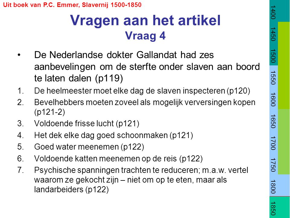 Vragen aan het artikel Vraag 4 •De Nederlandse dokter Gallandat had zes aanbevelingen om de sterfte onder slaven aan boord te laten dalen (p119) 1.De heelmeester moet elke dag de slaven inspecteren (p120) 2.Bevelhebbers moeten zoveel als mogelijk verversingen kopen (p121-2) 3.Voldoende frisse lucht (p121) 4.Het dek elke dag goed schoonmaken (p121) 5.Goed water meenemen (p122) 6.Voldoende katten meenemen op de reis (p122) 7.Psychische spanningen trachten te reduceren; m.a.w.